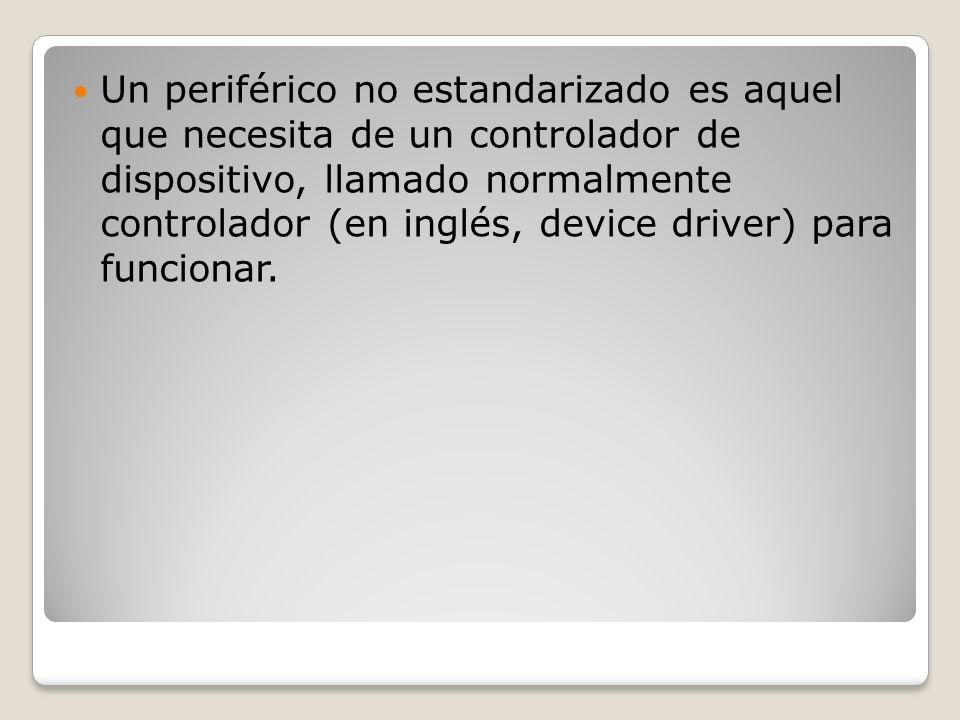 Un periférico no estandarizado es aquel que necesita de un controlador de dispositivo, llamado normalmente controlador (en inglés, device driver) para funcionar.