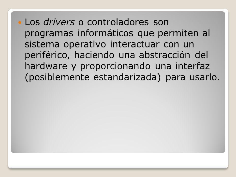 Los drivers o controladores son programas informáticos que permiten al sistema operativo interactuar con un periférico, haciendo una abstracción del hardware y proporcionando una interfaz (posiblemente estandarizada) para usarlo.