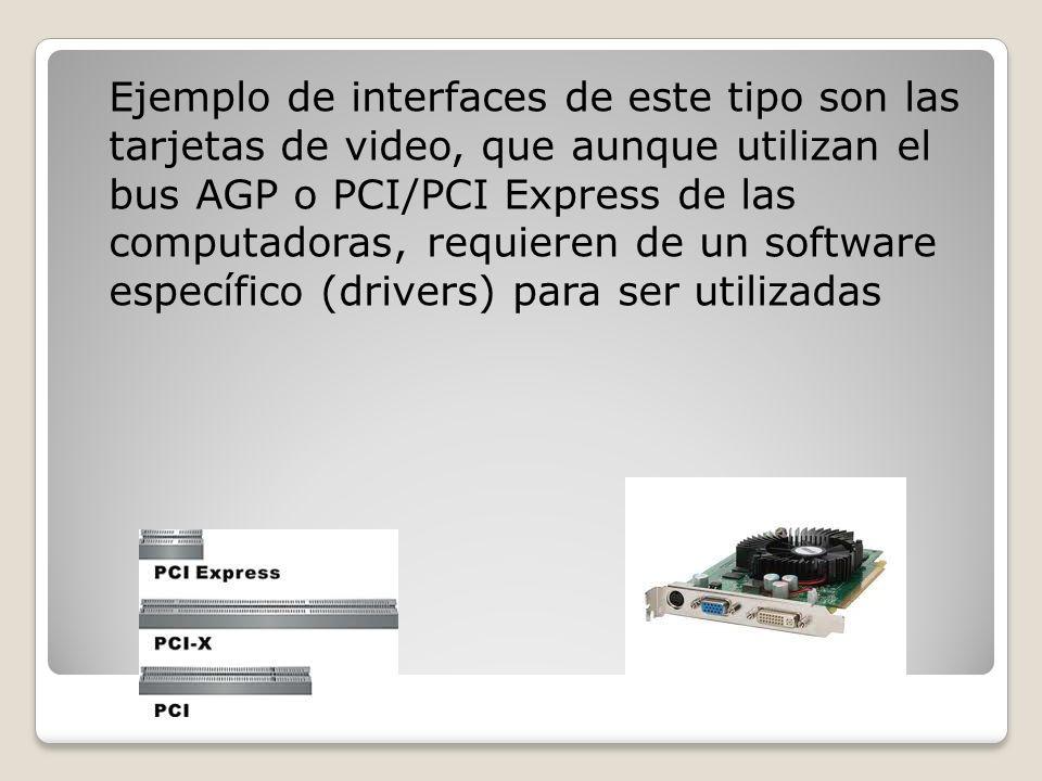 Ejemplo de interfaces de este tipo son las tarjetas de video, que aunque utilizan el bus AGP o PCI/PCI Express de las computadoras, requieren de un software específico (drivers) para ser utilizadas