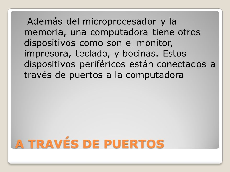 Además del microprocesador y la memoria, una computadora tiene otros dispositivos como son el monitor, impresora, teclado, y bocinas. Estos dispositivos periféricos están conectados a través de puertos a la computadora