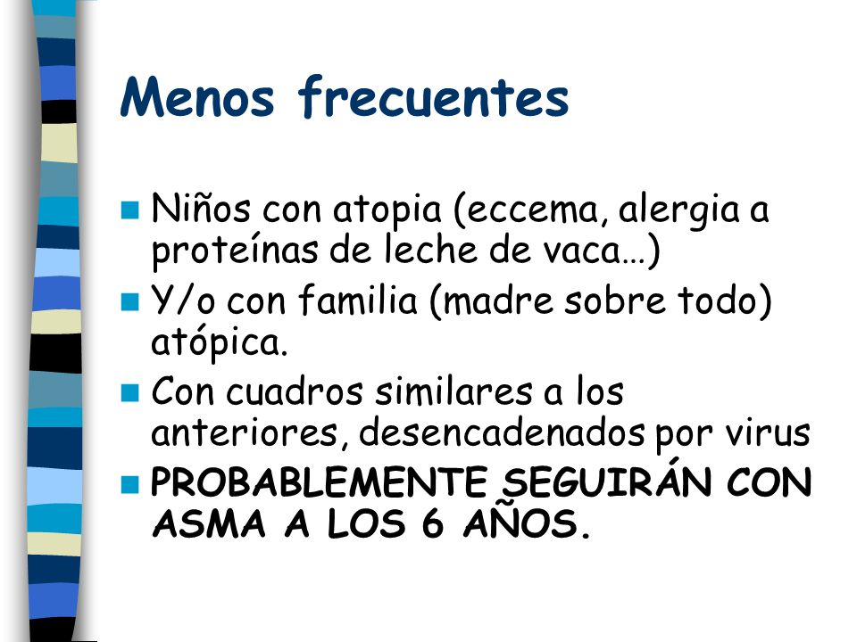Menos frecuentes Niños con atopia (eccema, alergia a proteínas de leche de vaca…) Y/o con familia (madre sobre todo) atópica.