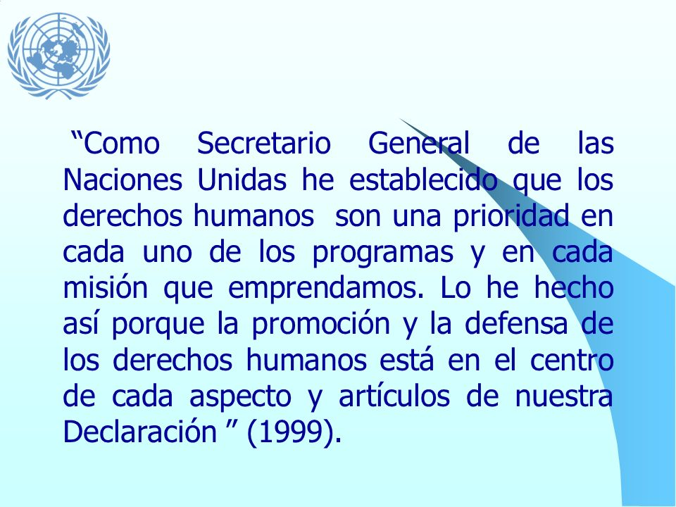 Como Secretario General de las Naciones Unidas he establecido que los derechos humanos son una prioridad en cada uno de los programas y en cada misión que emprendamos.