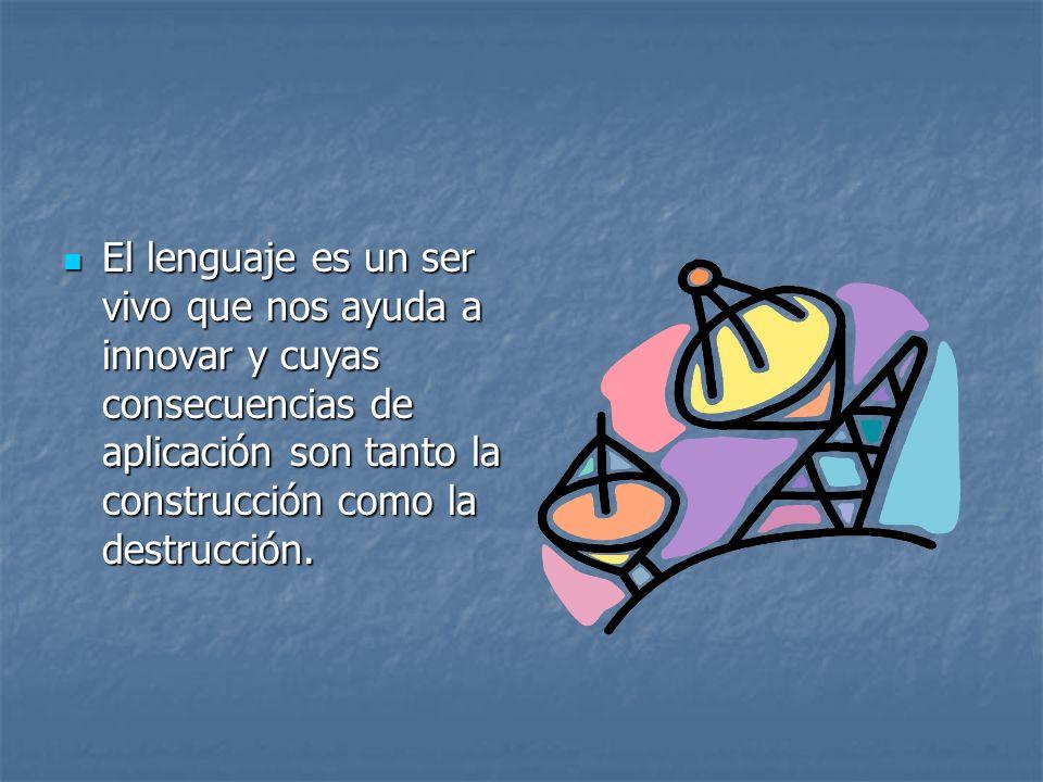 El lenguaje es un ser vivo que nos ayuda a innovar y cuyas consecuencias de aplicación son tanto la construcción como la destrucción.