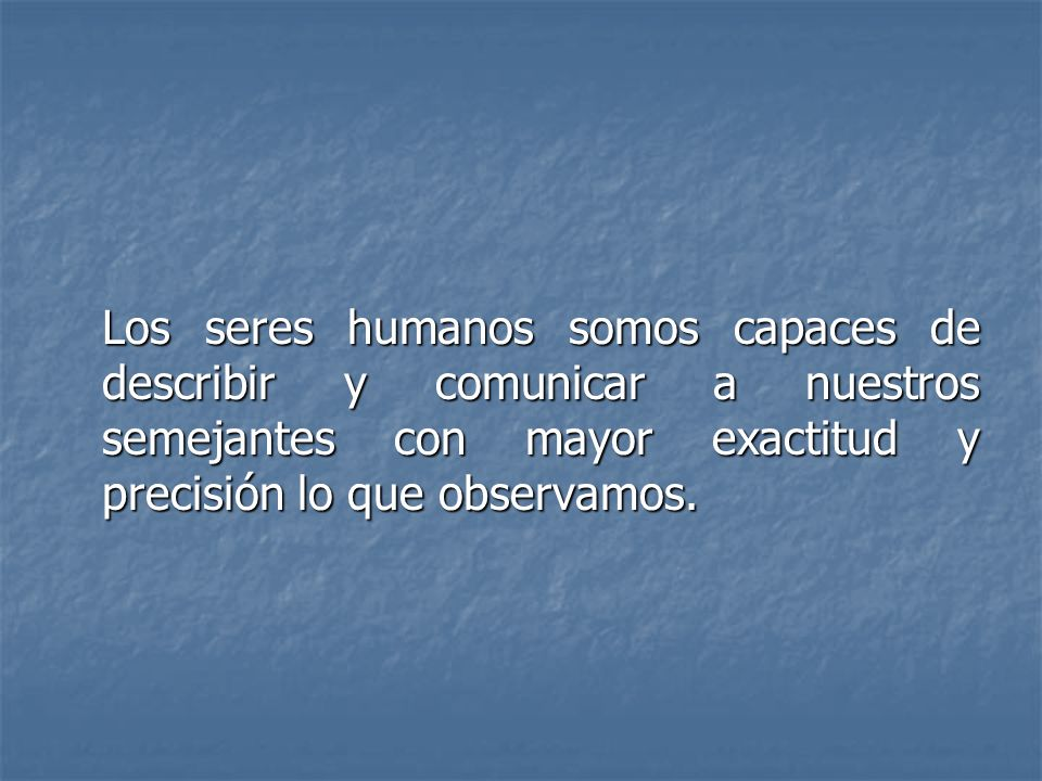 Los seres humanos somos capaces de describir y comunicar a nuestros semejantes con mayor exactitud y precisión lo que observamos.