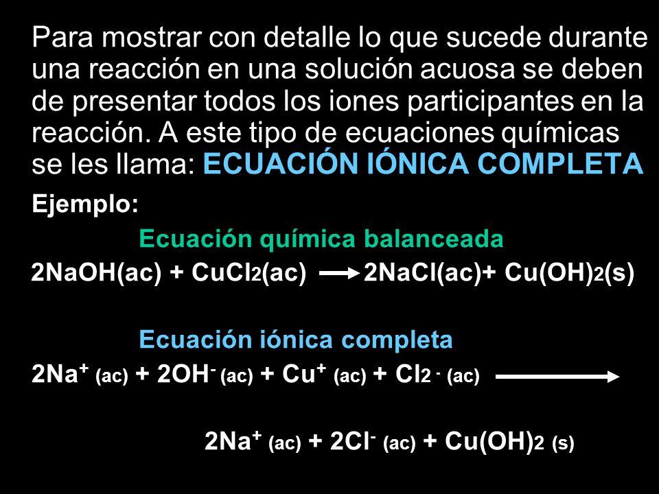 Para mostrar con detalle lo que sucede durante una reacción en una solución acuosa se deben de presentar todos los iones participantes en la reacción. A este tipo de ecuaciones químicas se les llama: ECUACIÓN IÓNICA COMPLETA