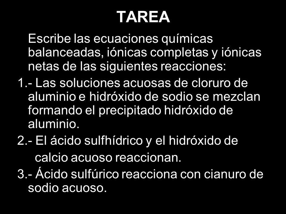 TAREA Escribe las ecuaciones químicas balanceadas, iónicas completas y iónicas netas de las siguientes reacciones: