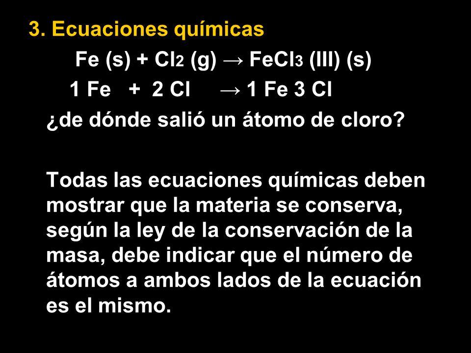 3. Ecuaciones químicas Fe (s) + Cl2 (g) → FeCl3 (III) (s) 1 Fe + 2 Cl → 1 Fe 3 Cl. ¿de dónde salió un átomo de cloro