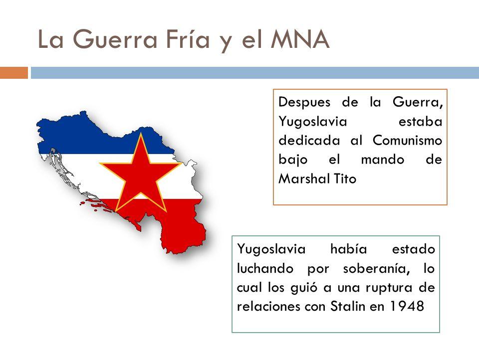 La Guerra Fría y el MNA Despues de la Guerra, Yugoslavia estaba dedicada al Comunismo bajo el mando de Marshal Tito.