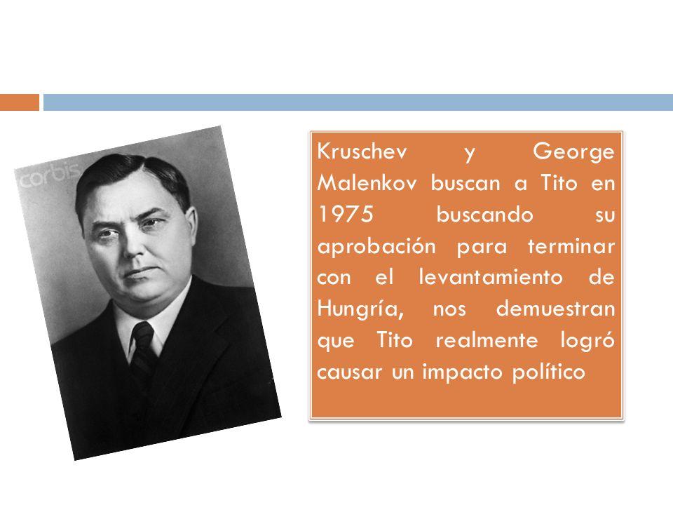 Kruschev y George Malenkov buscan a Tito en 1975 buscando su aprobación para terminar con el levantamiento de Hungría, nos demuestran que Tito realmente logró causar un impacto político