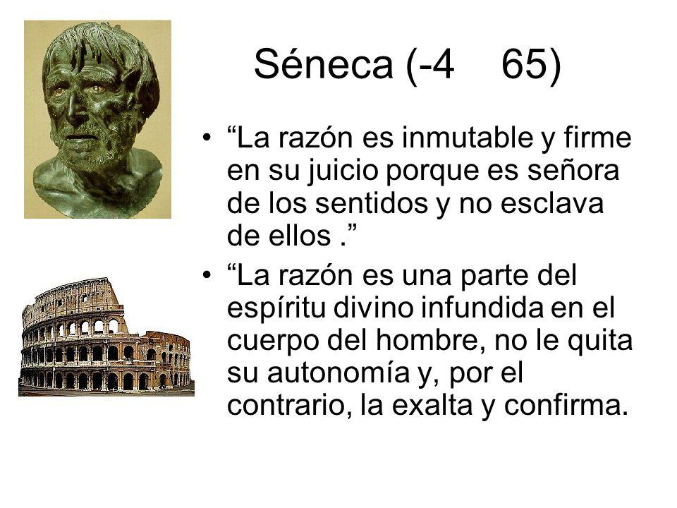 Séneca (-4 65) La razón es inmutable y firme en su juicio porque es señora de los sentidos y no esclava de ellos .