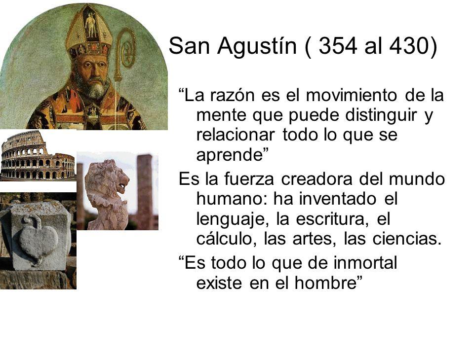 San Agustín ( 354 al 430) La razón es el movimiento de la mente que puede distinguir y relacionar todo lo que se aprende