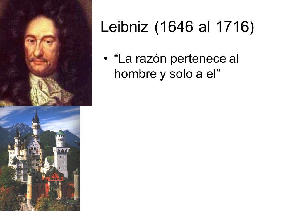 Leibniz (1646 al 1716) La razón pertenece al hombre y solo a el