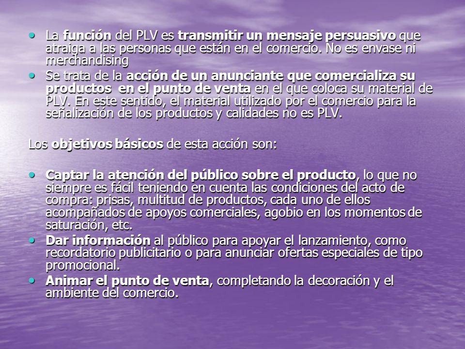 La función del PLV es transmitir un mensaje persuasivo que atraiga a las personas que están en el comercio. No es envase ni merchandising