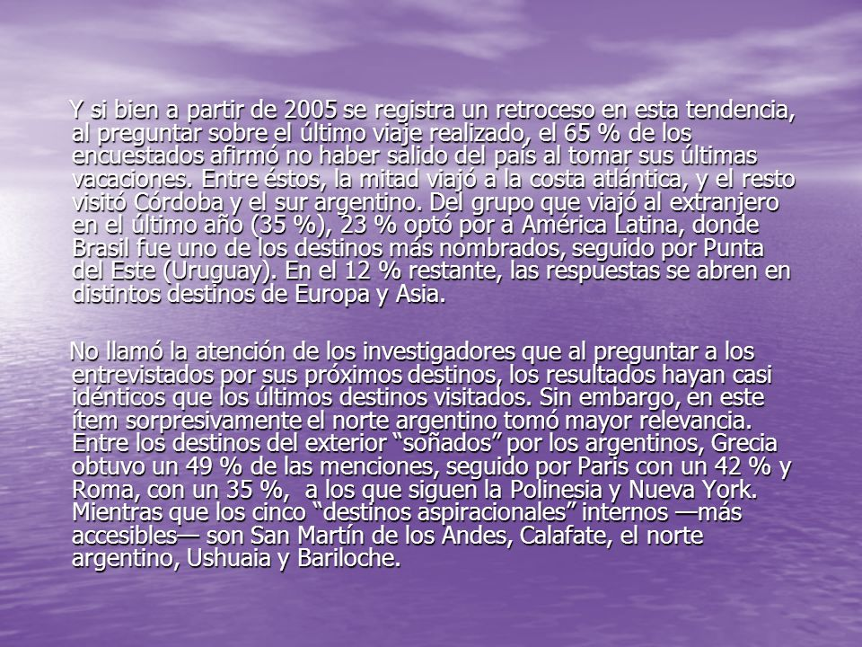 Y si bien a partir de 2005 se registra un retroceso en esta tendencia, al preguntar sobre el último viaje realizado, el 65 % de los encuestados afirmó no haber salido del país al tomar sus últimas vacaciones. Entre éstos, la mitad viajó a la costa atlántica, y el resto visitó Córdoba y el sur argentino. Del grupo que viajó al extranjero en el último año (35 %), 23 % optó por a América Latina, donde Brasil fue uno de los destinos más nombrados, seguido por Punta del Este (Uruguay). En el 12 % restante, las respuestas se abren en distintos destinos de Europa y Asia.