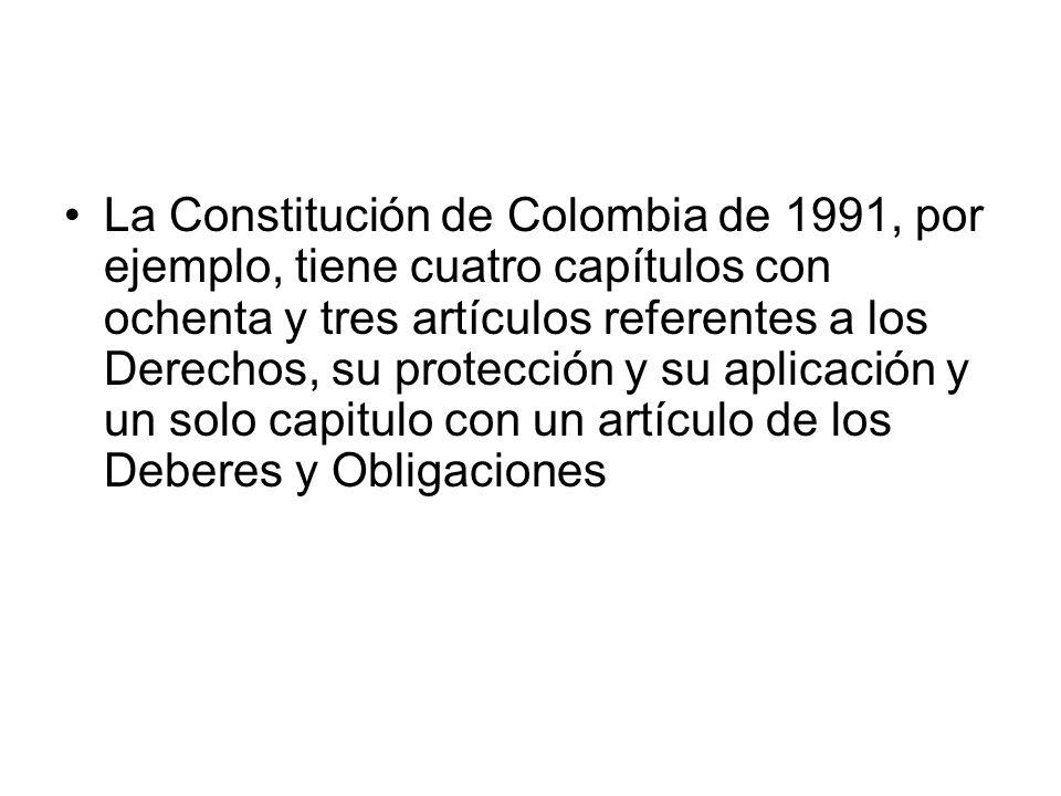La Constitución de Colombia de 1991, por ejemplo, tiene cuatro capítulos con ochenta y tres artículos referentes a los Derechos, su protección y su aplicación y un solo capitulo con un artículo de los Deberes y Obligaciones