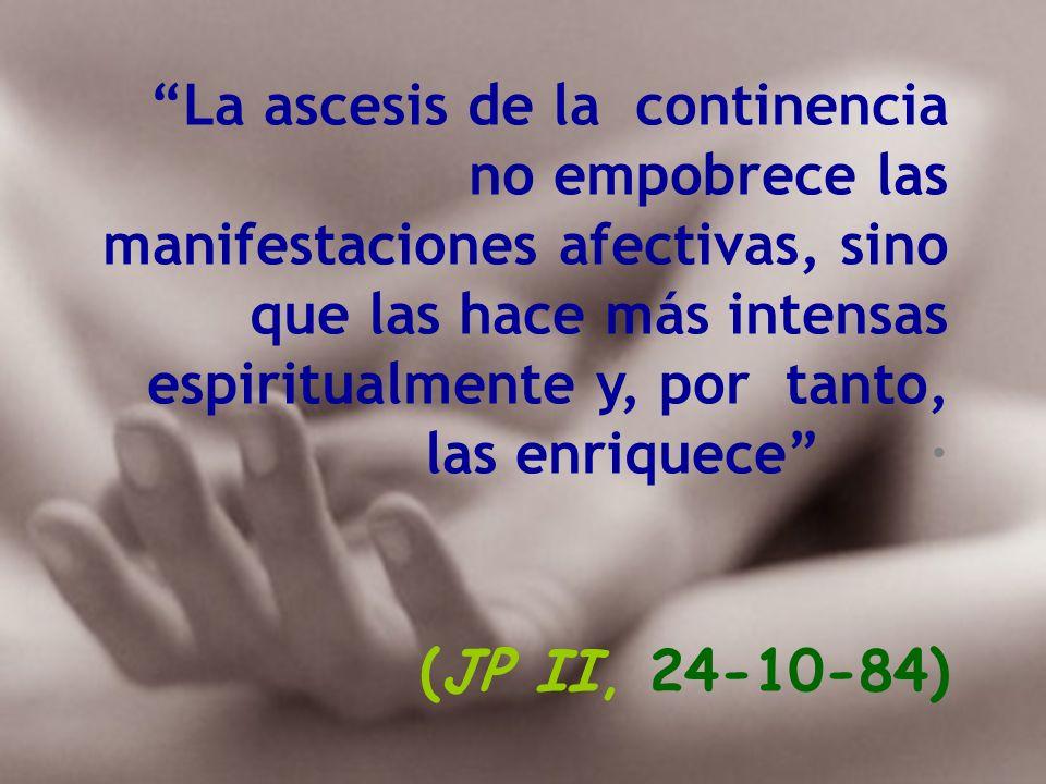 La ascesis de la continencia no empobrece las manifestaciones afectivas, sino que las hace más intensas espiritualmente y, por tanto, las enriquece ·