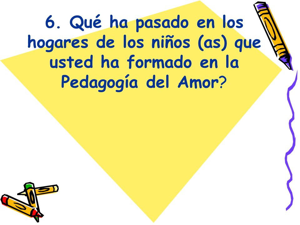 6. Qué ha pasado en los hogares de los niños (as) que usted ha formado en la Pedagogía del Amor