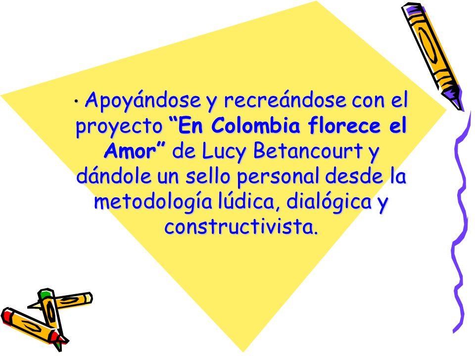 Apoyándose y recreándose con el proyecto En Colombia florece el Amor de Lucy Betancourt y dándole un sello personal desde la metodología lúdica, dialógica y constructivista.
