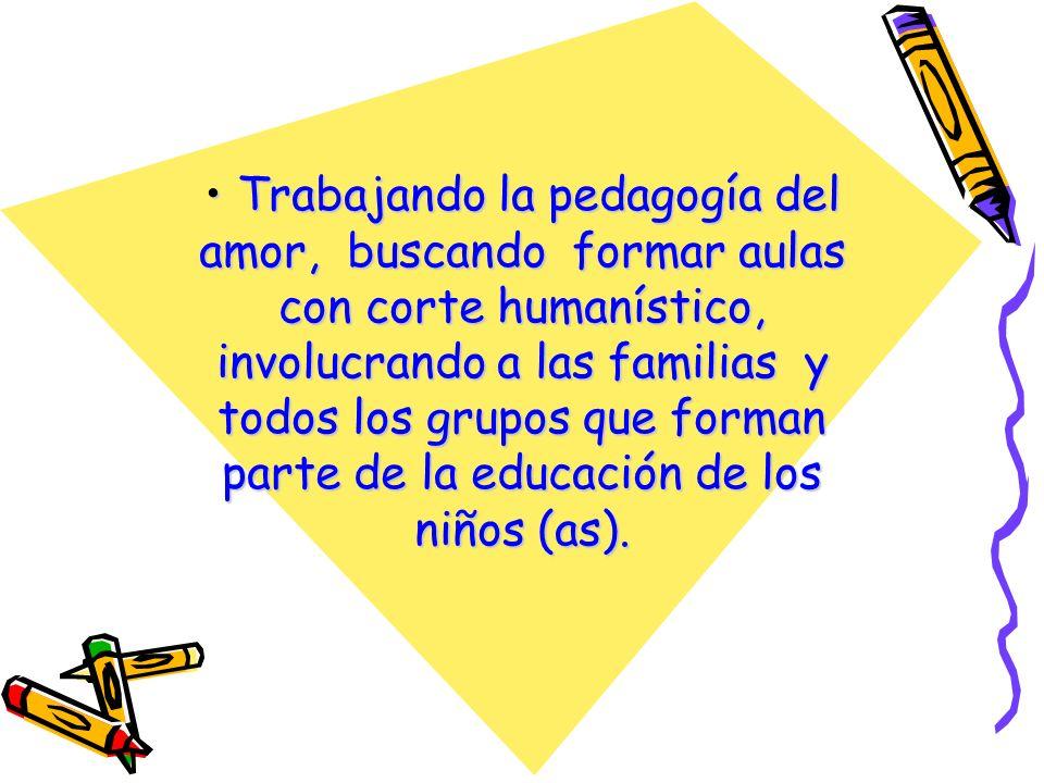 Trabajando la pedagogía del amor, buscando formar aulas con corte humanístico, involucrando a las familias y todos los grupos que forman parte de la educación de los niños (as).