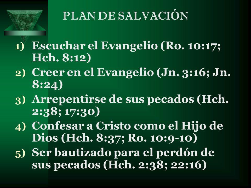 PLAN DE SALVACIÓN Escuchar el Evangelio (Ro. 10:17; Hch. 8:12) Creer en el Evangelio (Jn. 3:16; Jn. 8:24)