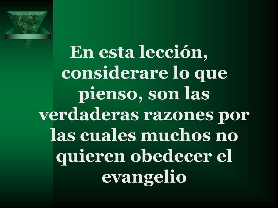 En esta lección, considerare lo que pienso, son las verdaderas razones por las cuales muchos no quieren obedecer el evangelio