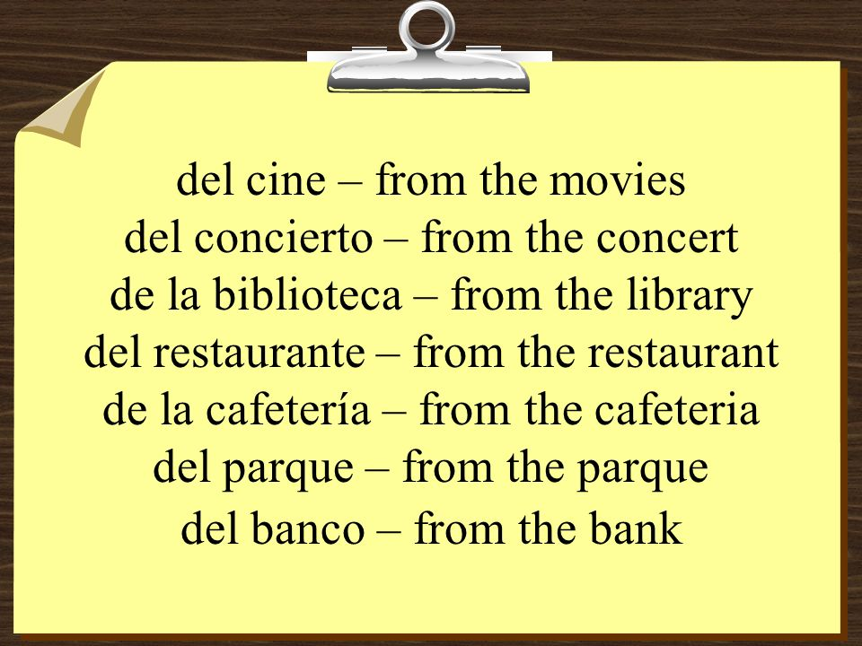 del cine – from the movies del concierto – from the concert de la biblioteca – from the library del restaurante – from the restaurant de la cafetería – from the cafeteria del parque – from the parque del banco – from the bank