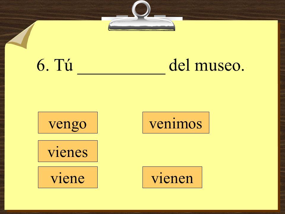 6. Tú __________ del museo.