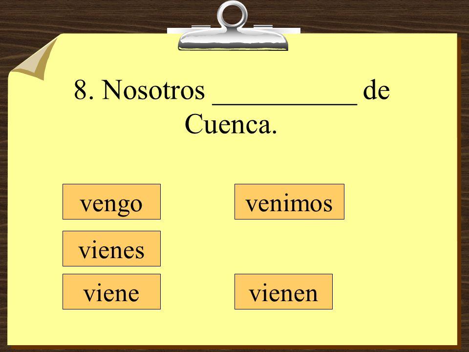 8. Nosotros __________ de Cuenca.