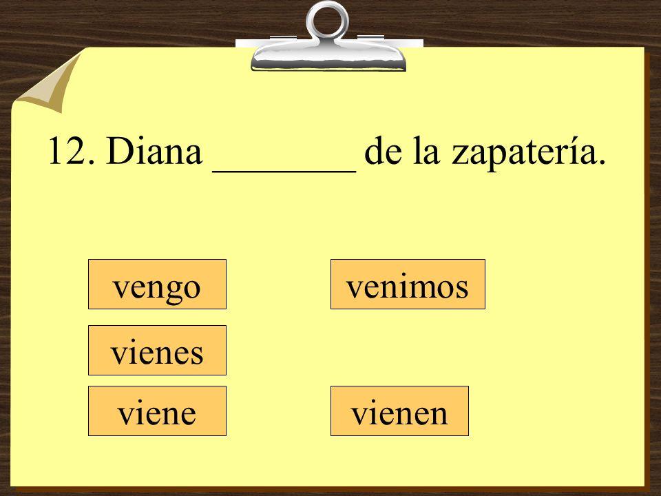12. Diana _______ de la zapatería.