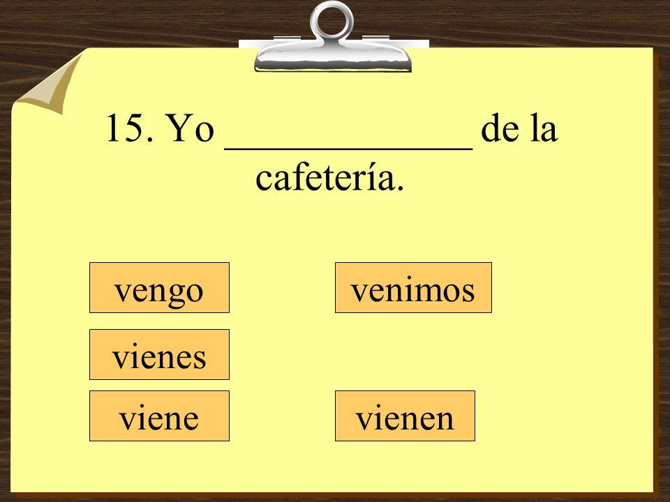 15. Yo ____________ de la cafetería.