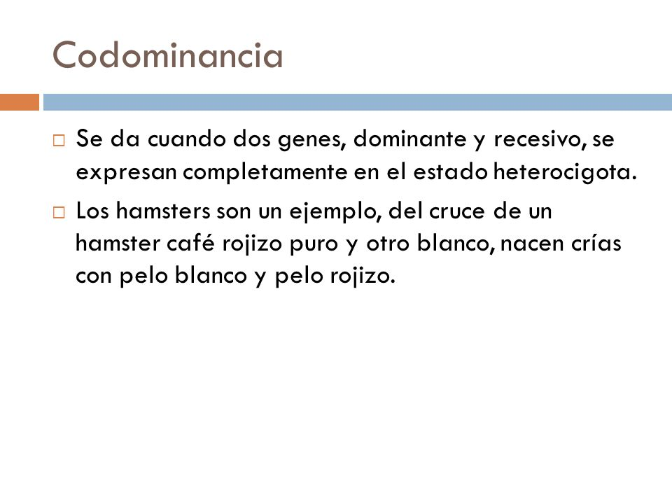 Codominancia Se da cuando dos genes, dominante y recesivo, se expresan completamente en el estado heterocigota.