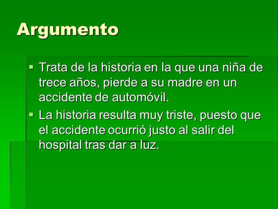 Argumento Trata de la historia en la que una niña de trece años, pierde a su madre en un accidente de automóvil.
