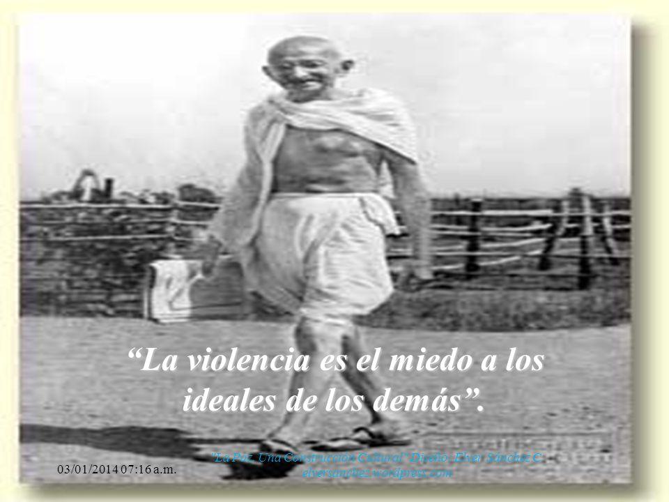 La violencia es el miedo a los ideales de los demás .