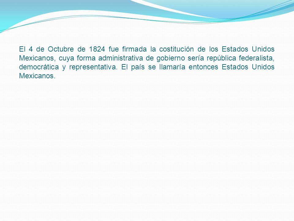 El 4 de Octubre de 1824 fue firmada la costitución de los Estados Unidos Mexicanos, cuya forma administrativa de gobierno sería república federalista, democrática y representativa.