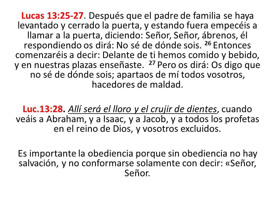 Lucas 13:25-27. Después que el padre de familia se haya levantado y cerrado la puerta, y estando fuera empecéis a llamar a la puerta, diciendo: Señor, Señor, ábrenos, él respondiendo os dirá: No sé de dónde sois. 26 Entonces comenzaréis a decir: Delante de ti hemos comido y bebido, y en nuestras plazas enseñaste. 27 Pero os dirá: Os digo que no sé de dónde sois; apartaos de mí todos vosotros, hacedores de maldad.