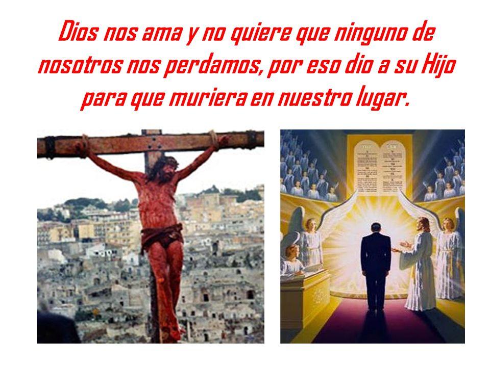 Dios nos ama y no quiere que ninguno de nosotros nos perdamos, por eso dio a su Hijo para que muriera en nuestro lugar.