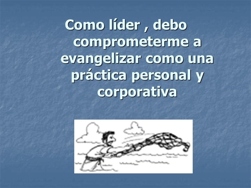 Como líder , debo comprometerme a evangelizar como una práctica personal y corporativa