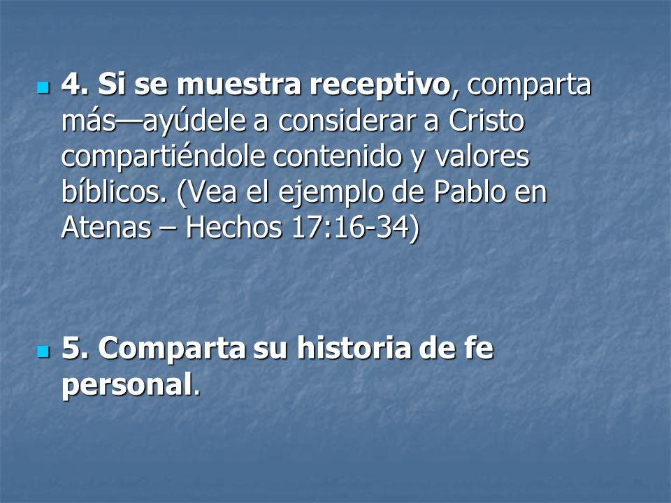 4. Si se muestra receptivo, comparta más—ayúdele a considerar a Cristo compartiéndole contenido y valores bíblicos. (Vea el ejemplo de Pablo en Atenas – Hechos 17:16-34)