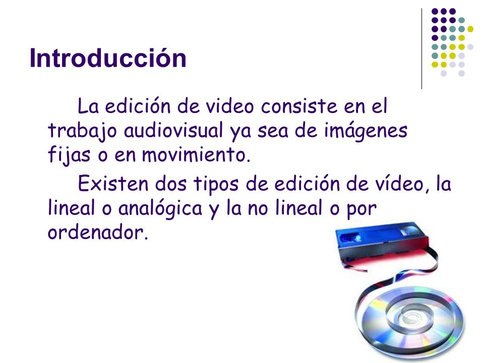Introducción La edición de video consiste en el trabajo audiovisual ya sea de imágenes fijas o en movimiento.