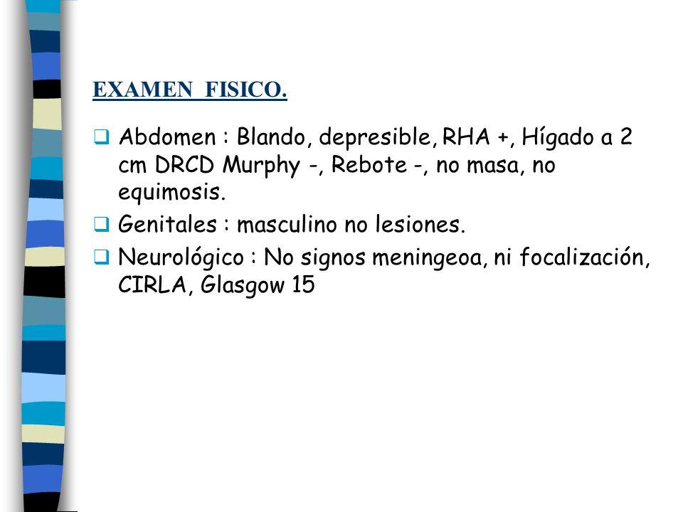 EXAMEN FISICO. Abdomen : Blando, depresible, RHA +, Hígado a 2 cm DRCD Murphy -, Rebote -, no masa, no equimosis.