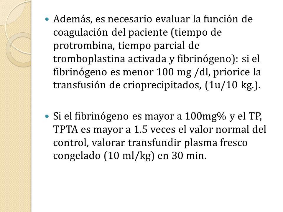 Además, es necesario evaluar la función de coagulación del paciente (tiempo de protrombina, tiempo parcial de tromboplastina activada y fibrinógeno): si el fibrinógeno es menor 100 mg /dl, priorice la transfusión de crioprecipitados, (1u/10 kg.).