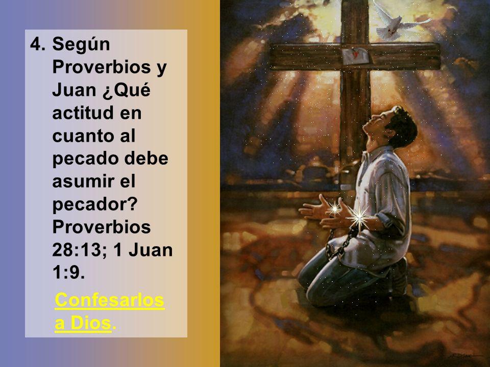 4. Según Proverbios y Juan ¿Qué actitud en cuanto al pecado debe asumir el pecador Proverbios 28:13; 1 Juan 1:9.