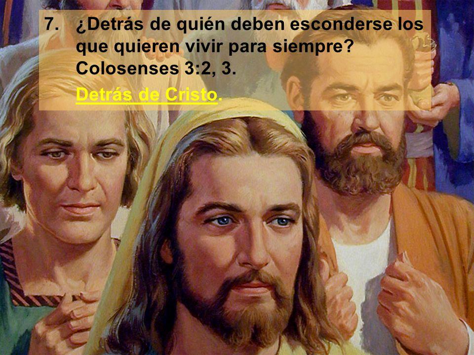 7. ¿Detrás de quién deben esconderse los que quieren vivir para siempre Colosenses 3:2, 3.