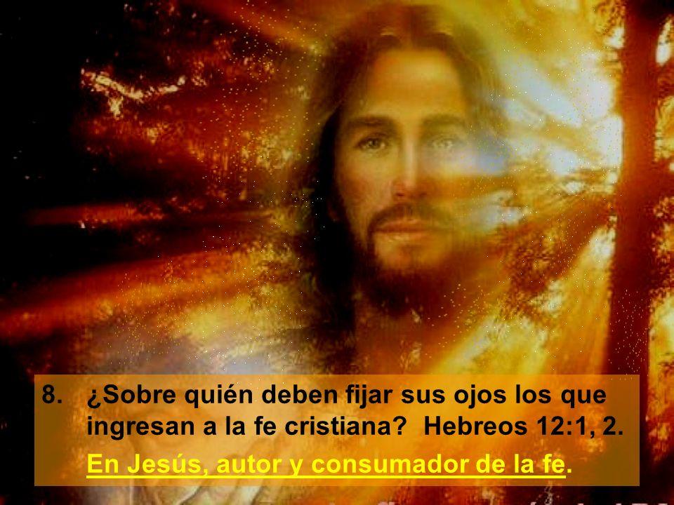 8. ¿Sobre quién deben fijar sus ojos los que ingresan a la fe cristiana Hebreos 12:1, 2.