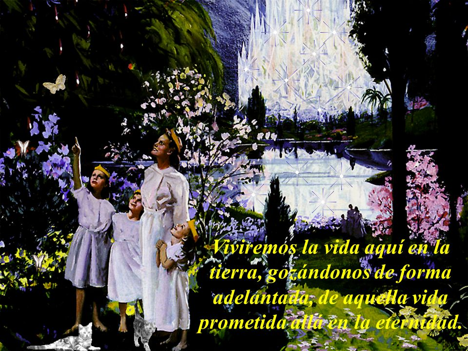 Viviremos la vida aquí en la tierra, gozándonos de forma adelantada, de aquella vida prometida allá en la eternidad.