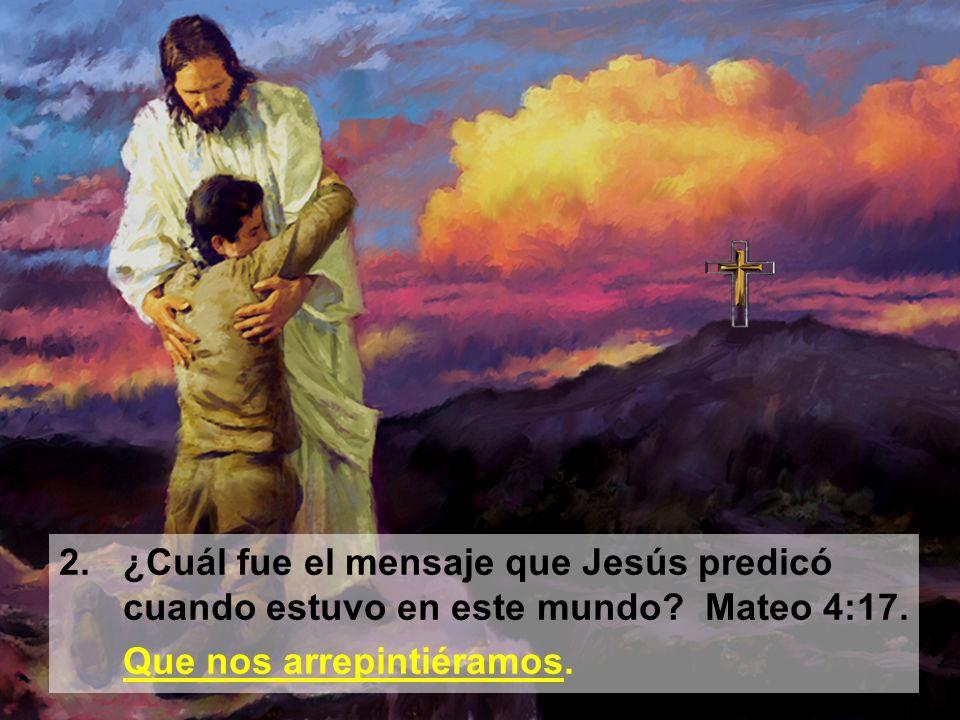 2. ¿Cuál fue el mensaje que Jesús predicó cuando estuvo en este mundo