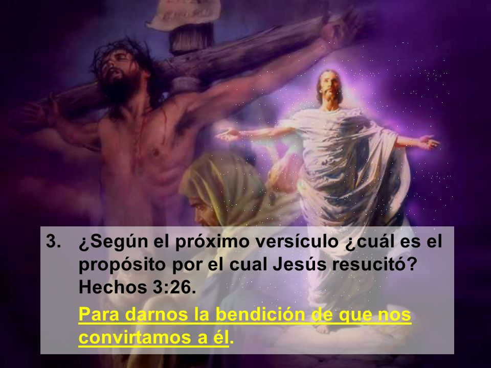 3. ¿Según el próximo versículo ¿cuál es el propósito por el cual Jesús resucitó Hechos 3:26.