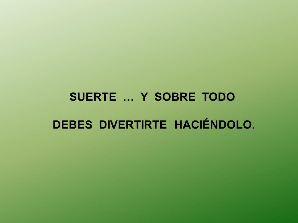 DEBES DIVERTIRTE HACIÉNDOLO.