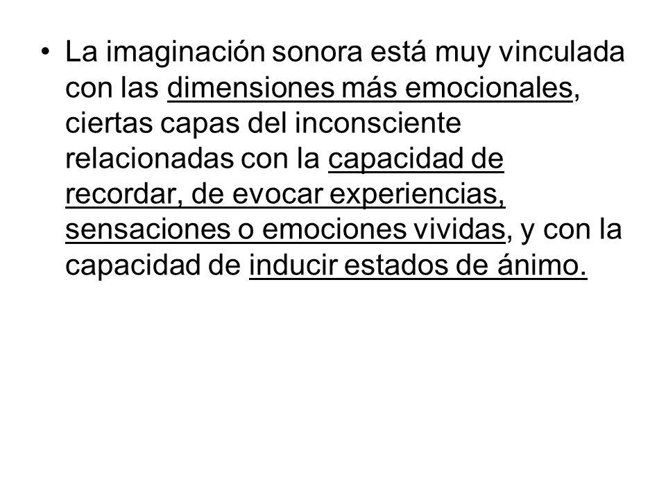 La imaginación sonora está muy vinculada con las dimensiones más emocionales, ciertas capas del inconsciente relacionadas con la capacidad de recordar, de evocar experiencias, sensaciones o emociones vividas, y con la capacidad de inducir estados de ánimo.