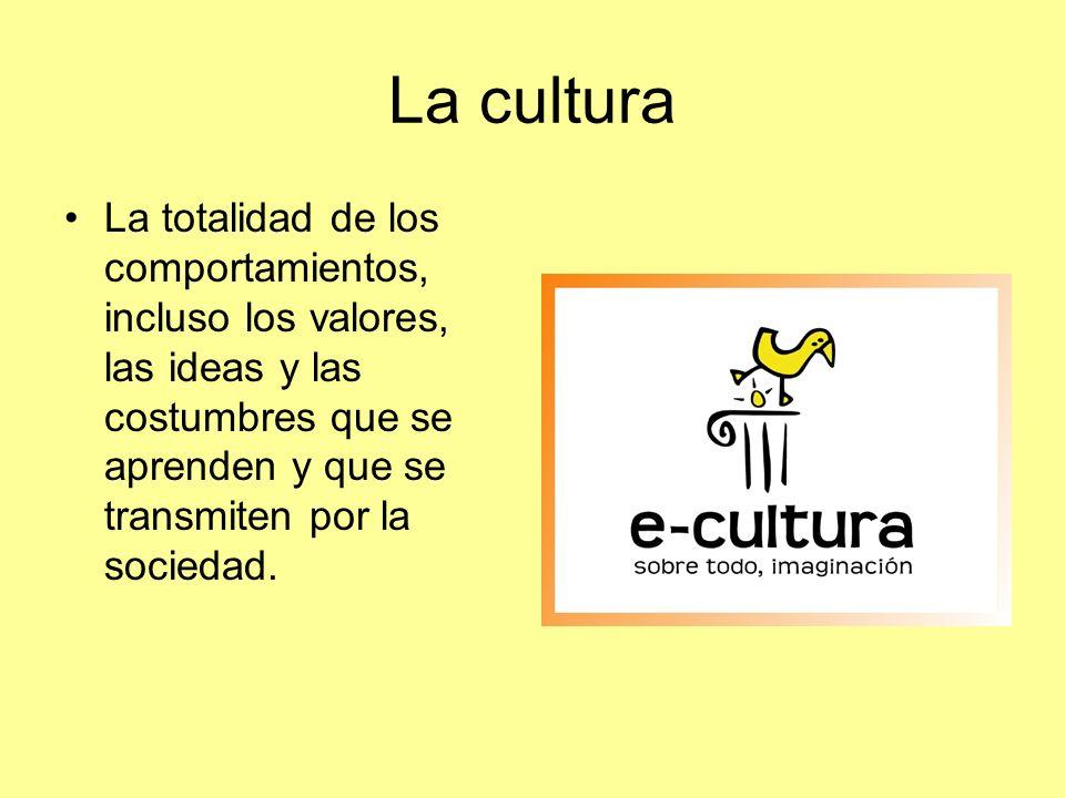 La cultura La totalidad de los comportamientos, incluso los valores, las ideas y las costumbres que se aprenden y que se transmiten por la sociedad.